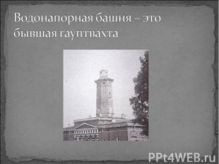 Водонапорная башня – это бывшая гауптвахта