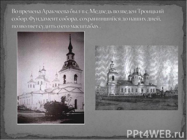 Во времена Аракчеева был в с.Медведь возведен Троицкий собор. Фундамент собора, сохранившийся до наших дней, позволяет судить о его масштабах .