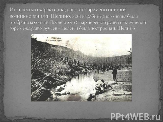 Интересна и характерна для этого времени история возникновения д. Щелино. Из 1 карабинерного полка было отобрано 12 солдат. После этого 6 пар перешли ручей и на зеленой горе между двух ручьев – щелей и была построена д. Щелино