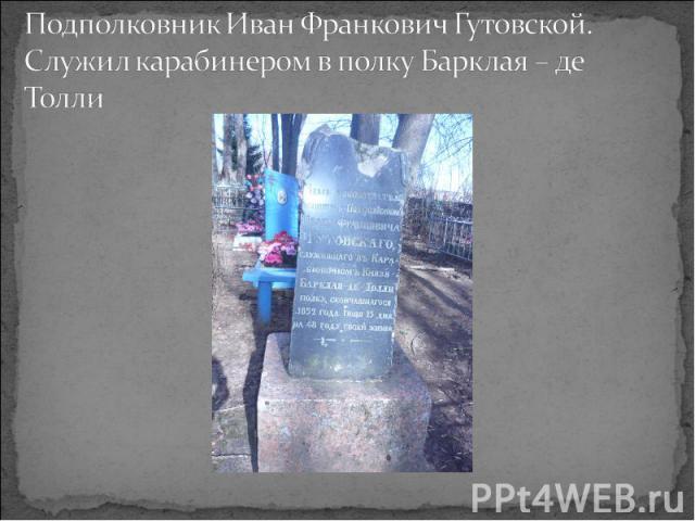 Подполковник Иван Франкович Гутовской. Служил карабинером в полку Барклая – де Толли