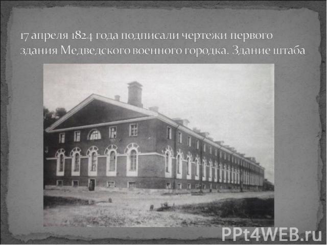 17 апреля 1824 года подписали чертежи первого здания Медведского военного городка. Здание штаба