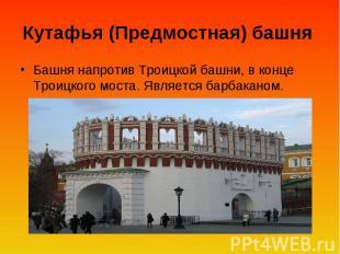 Кутафья (Предмостная) башня Башня напротив Троицкой башни, в конце Троицкого мос