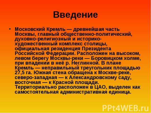 Введение Московский Кремль — древнейшая часть Москвы, главный общественно-политический, духовно-религиозный и историко-художественный комплекс столицы, официальная резиденция Президента Российской Федерации. Расположен на высоком, левом берегу Москв…