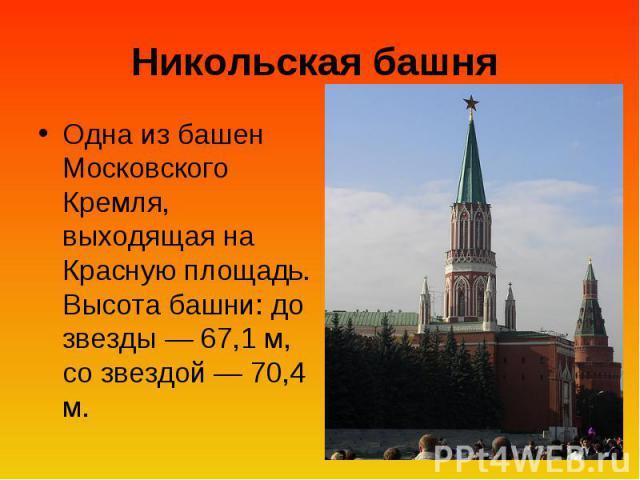 Никольская башня Одна из башен Московского Кремля, выходящая на Красную площадь. Высота башни: до звезды — 67,1 м, со звездой — 70,4 м.