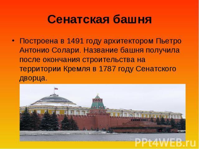 Сенатская башня Построена в 1491 году архитектором Пьетро Антонио Солари. Название башня получила после окончания строительства на территории Кремля в 1787 году Сенатского дворца.