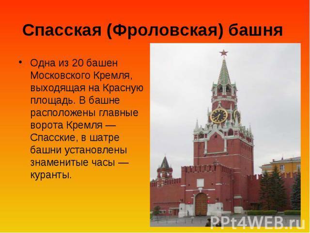 Спасская (Фроловская) башня Одна из 20 башен Московского Кремля, выходящая на Красную площадь. В башне расположены главные ворота Кремля — Спасские, в шатре башни установлены знаменитые часы — куранты.