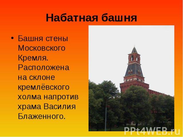 Набатная башня Башня стены Московского Кремля. Расположена на склоне кремлёвского холма напротив храма Василия Блаженного.