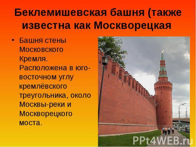 Беклемишевская башня (также известна как Москворецкая Башня стены Московского Кремля. Расположена в юго-восточном углу кремлёвского треугольника, около Москвы-реки и Москворецкого моста.