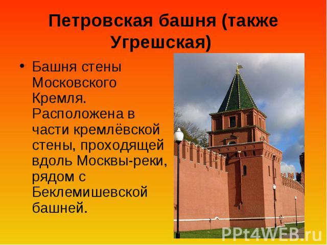 Петровская башня (также Угрешская) Башня стены Московского Кремля. Расположена в части кремлёвской стены, проходящей вдоль Москвы-реки, рядом с Беклемишевской башней.