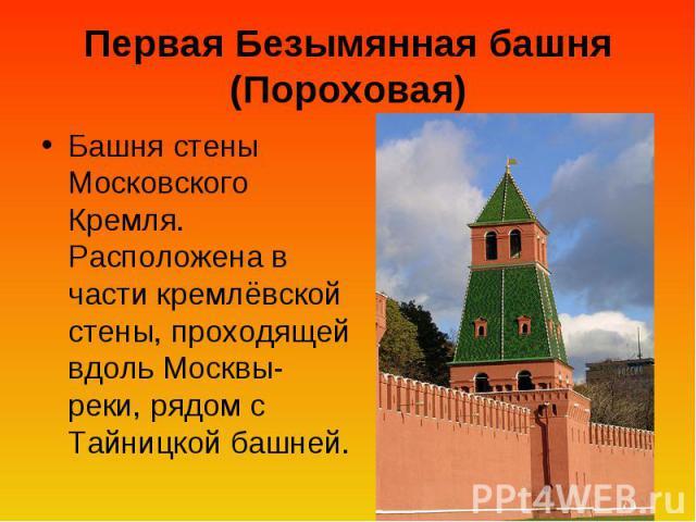 Первая Безымянная башня (Пороховая) Башня стены Московского Кремля. Расположена в части кремлёвской стены, проходящей вдоль Москвы-реки, рядом с Тайницкой башней.