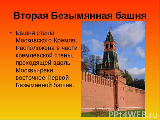 Вторая Безымянная башня Башня стены Московского Кремля. Расположена в части кремлёвской стены, проходящей вдоль Москвы-реки, восточнее Первой Безымянной башни.