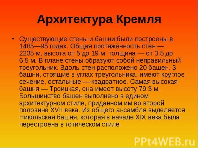 Архитектура Кремля Существующие стены и башни были построены в 1485—95 годах. Общая протяжённость стен— 2235м, высота от 5 до 19м, толщина— от 3,5 до 6,5м. В плане стены образуют собой неправильный треугольник. Вдоль стен расположено 20 башен. …