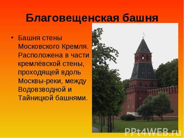 Благовещенская башня Башня стены Московского Кремля. Расположена в части кремлёвской стены, проходящей вдоль Москвы-реки, между Водовзводной и Тайницкой башнями.