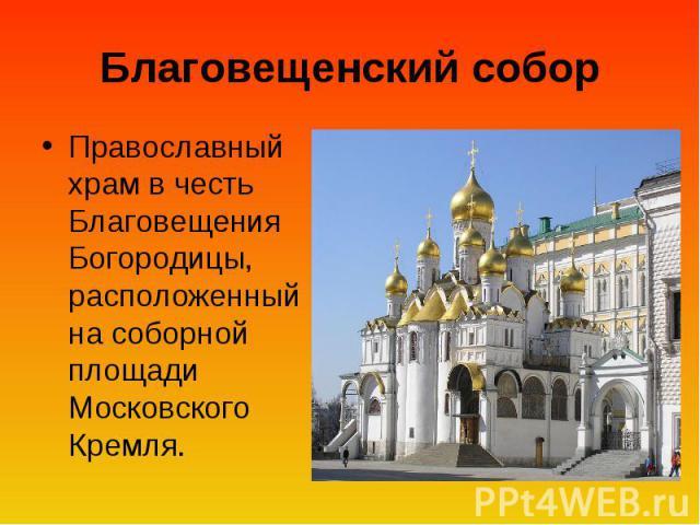 Благовещенский собор Православный храм в честь Благовещения Богородицы, расположенный на соборной площади Московского Кремля.