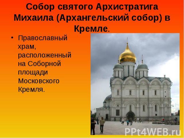 Собор святого Архистратига Михаила (Архангельский собор) в Кремле. Православный храм, расположенный на Соборной площади Московского Кремля.