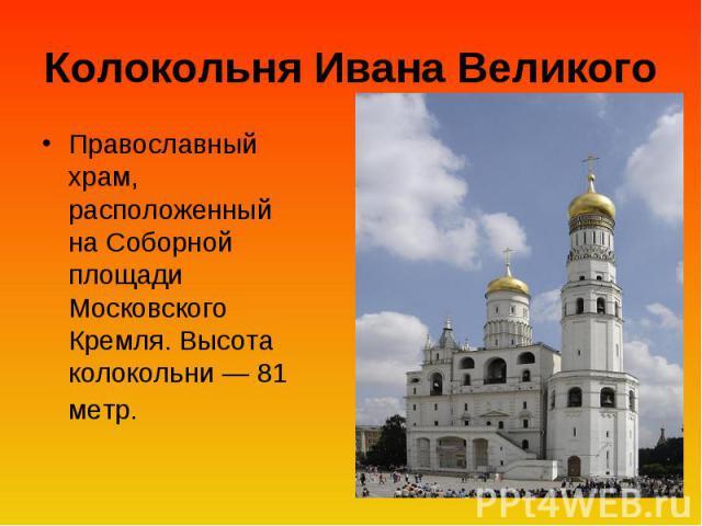 Колокольня Ивана Великого Православный храм, расположенный на Соборной площади Московского Кремля. Высота колокольни— 81 метр.
