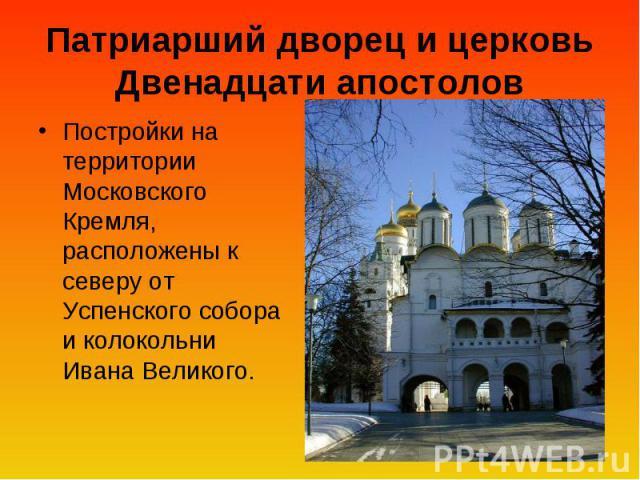 Патриарший дворец и церковь Двенадцати апостолов Постройки на территории Московского Кремля, расположены к северу от Успенского собора и колокольни Ивана Великого.