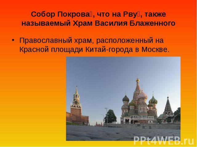 Собор Покрова, что на Рву, также называемый Храм Василия Блаженного Православный храм, расположенный на Красной площади Китай-города в Москве.
