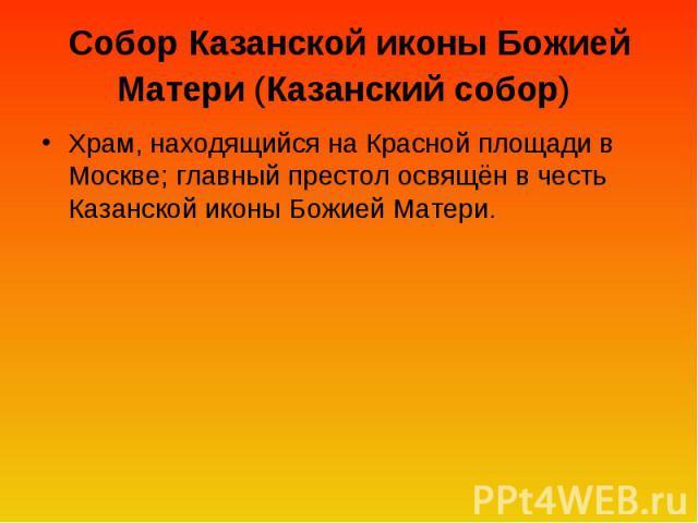 Собор Казанской иконы Божией Матери (Казанский собор) Храм, находящийся на Красной площади в Москве; главный престол освящён в честь Казанской иконы Божией Матери.