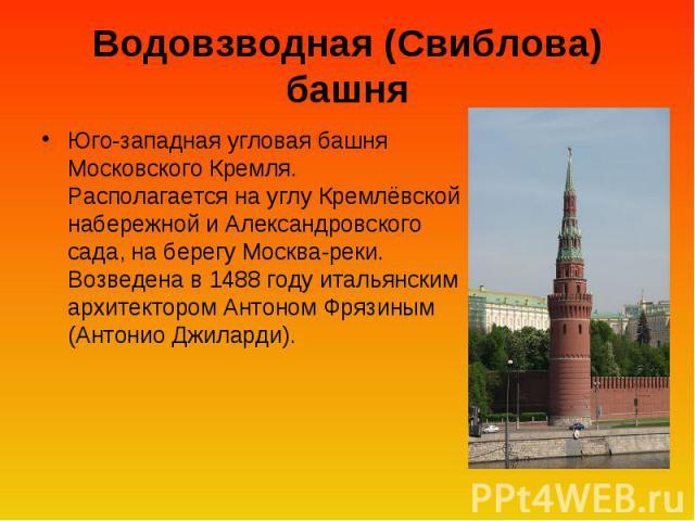Водовзводная (Свиблова) башня Юго-западная угловая башня Московского Кремля. Располагается на углу Кремлёвской набережной и Александровского сада, на берегу Москва-реки. Возведена в 1488году итальянским архитектором Антоном Фрязиным (Антонио Джиларди).