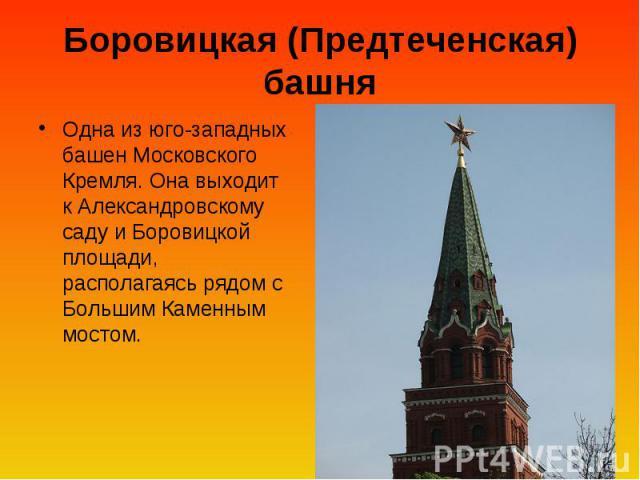 Боровицкая (Предтеченская) башня Одна из юго-западных башен Московского Кремля. Она выходит к Александровскому саду и Боровицкой площади, располагаясь рядом с Большим Каменным мостом.