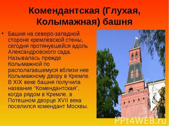 Комендантская (Глухая, Колымажная) башня Башня на северо-западной стороне кремлевской стены, сегодня протянувшейся вдоль Александровского сада. Называлась прежде Колымажной по располагавшемуся вблизи нее Колымажному двору в Кремле. В XIX веке башня …