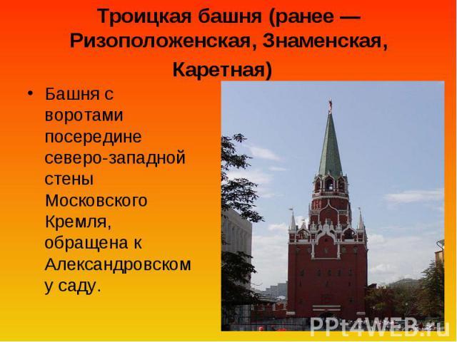 Троицкая башня (ранее— Ризоположенская, Знаменская, Каретная) Башня с воротами посередине северо-западной стены Московского Кремля, обращена к Александровскому саду.