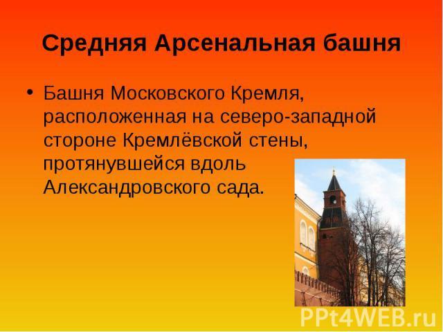 Средняя Арсенальная башня Башня Московского Кремля, расположенная на северо-западной стороне Кремлёвской стены, протянувшейся вдоль Александровского сада.