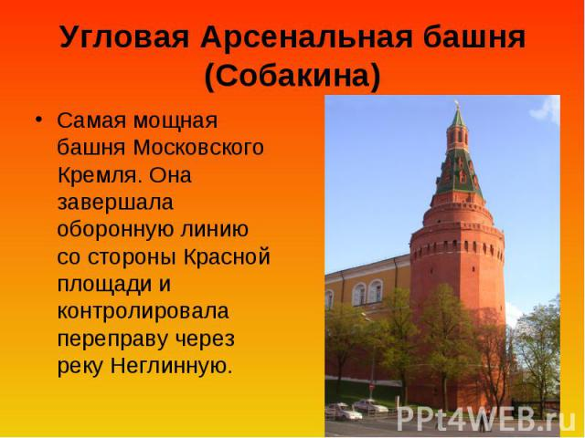 Угловая Арсенальная башня (Собакина) Самая мощная башня Московского Кремля. Она завершала оборонную линию со стороны Красной площади и контролировала переправу через реку Неглинную.
