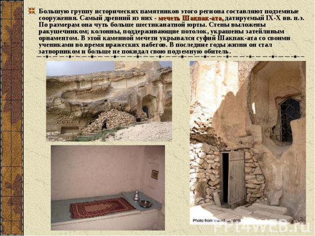 Большую группу исторических памятников этого региона составляют подземные сооружения. Самый древний из них - мечеть Шакпак-ата, датируемый IХ-Х вв. н.э. По размерам она чуть больше шестиканатной юрты. Стены выложены ракушечником; колонны, поддержива…