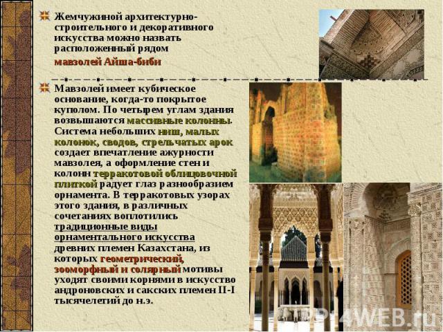 Жемчужиной архитектурно-строительного и декоративного искусства можно назвать расположенный рядом мавзолей Айша-биби Мавзолей имеет кубическое основание, когда-то покрытое куполом. По четырем углам здания возвышаются массивные колонны. Система небол…