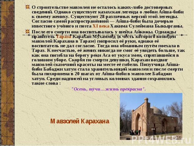 О строительстве мавзолея не осталось каких-либо достоверных сведений. Однако существует казахская легенда о любви Айша-биби к своему жениху. Существуют 28 различных версий этой легенды. Согласно самой распространённой— Айша-биби была дочерью извест…