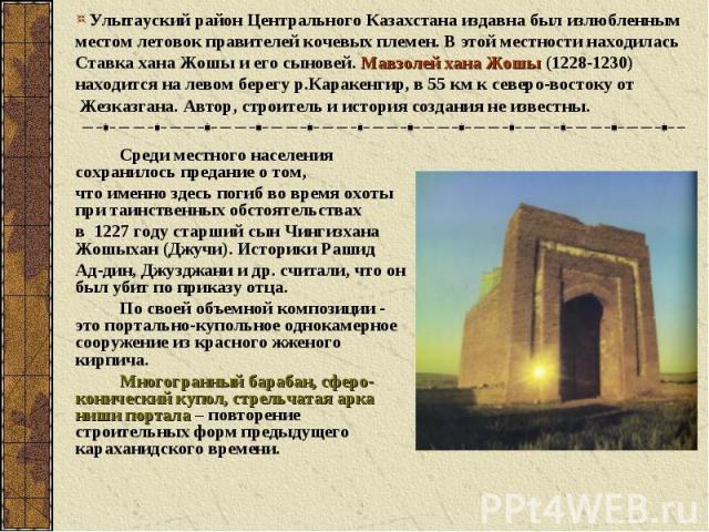 Улытауский район Центрального Казахстана издавна был излюбленным местом летовок правителей кочевых племен. В этой местности находилась Ставка хана Жошы и его сыновей. Мавзолей хана Жошы (1228-1230) находится налевом берегу р.Каракенгир, в 55 км к с…