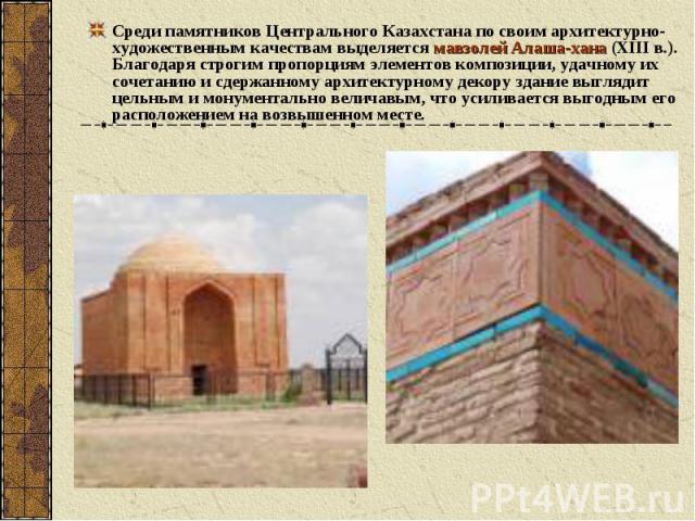 Среди памятников Центрального Казахстана по своим архитектурно- художественным качествам выделяется мавзолей Алаша-хана (ХIII в.). Благодаря строгим пропорциям элементов композиции, удачному их сочетанию и сдержанному архитектурному декору здание вы…