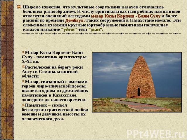 Широко известно, что культовые сооружения казахов отличались большим разнообразием. К числу оригинальных надгробных памятников относится овеянный легендами мазар Козы Корпеш - Баян Сулу и более ранний по времени Домбаул. Таких сооружений в Казахстан…