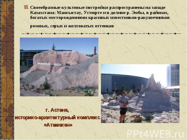Своеобразные культовые постройки распространены на западе Казахстана: Мангыстау, Устюрте и в долине р. Эмбы, в районах, богатых месторождениями красивых известняков-ракушечников розовых, серых и желтоватых оттенков г. Астана, историко-архитектурный …
