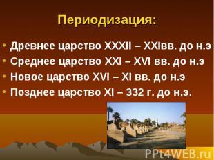 Периодизация: Древнее царство XXXII – XXIвв. до н.э Среднее царство XXI – XVI вв