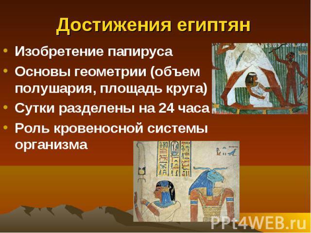 Достижения египтян Изобретение папирусаОсновы геометрии (объем полушария, площадь круга)Сутки разделены на 24 часаРоль кровеносной системы организма