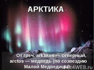 АРКТИКА От греч. arktikos— северный, аrctos— медведь (по созвездию Малой Медве
