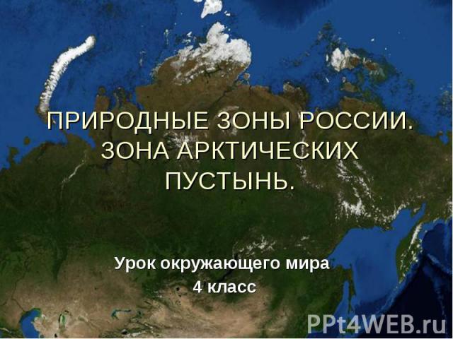 ПРИРОДНЫЕ ЗОНЫ РОССИИ.ЗОНА АРКТИЧЕСКИХ ПУСТЫНЬ. Урок окружающего мира 4 класс