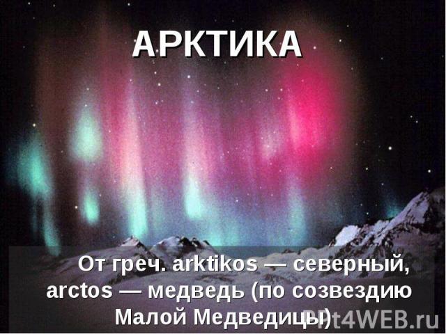 АРКТИКА От греч. arktikos— северный, аrctos— медведь (по созвездию Малой Медведицы)