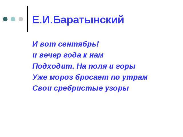 Е.И.Баратынский И вот сентябрь! и вечер года к намПодходит. На поля и горыУже мороз бросает по утрамСвои сребристые узоры