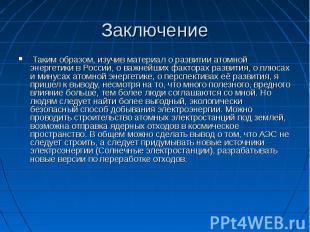Заключение Таким образом, изучив материал о развитии атомной энергетики в России