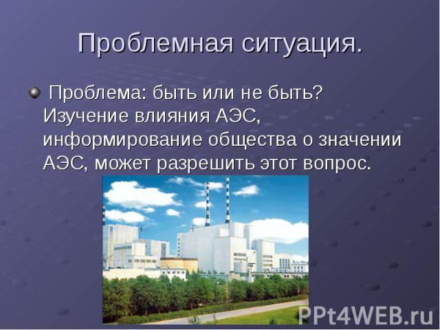 Проблемная ситуация. Проблема: быть или не быть? Изучение влияния АЭС, информирование общества о значении АЭС, может разрешить этот вопрос.
