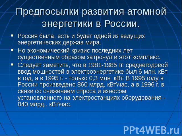 Предпосылки развития атомной энергетики в России. Россия была, есть и будет одной из ведущих энергетических держав мира.Но экономический кризис последних лет существенным образом затронул и этот комплекс. Следует заметить, что в 1981-1985 гг. средне…