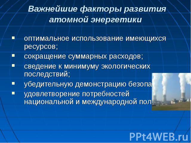 Важнейшие факторы развития атомной энергетики оптимальное использование имеющихся ресурсов;сокращение суммарных расходов;сведение к минимуму экологических последствий;убедительную демонстрацию безопасности;удовлетворение потребностей национальной и …