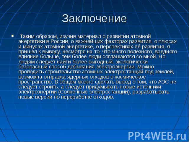 Заключение Таким образом, изучив материал о развитии атомной энергетики в России, о важнейших факторах развития, о плюсах и минусах атомной энергетике, о перспективах её развития, я пришел к выводу, несмотря на то, что много полезного, вредного влия…