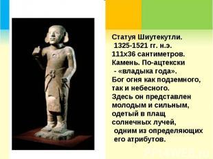 Статуя Шиутекутли. 1325-1521 гг. н.э. 111х36 сантиметров. Камень. По-ацтекски -