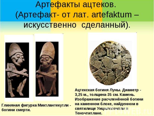 Артефакты ацтеков. (Артефакт- от лат. artefaktum – искусственно сделанный). Глиняная фигурка Миктлантекутли - богини смерти.Ацтекская богиня Луны. Диаметр - 3,25 м., толщина-35 см. Камень. Изображение расчленённой богини на каменном блоке, найденном…