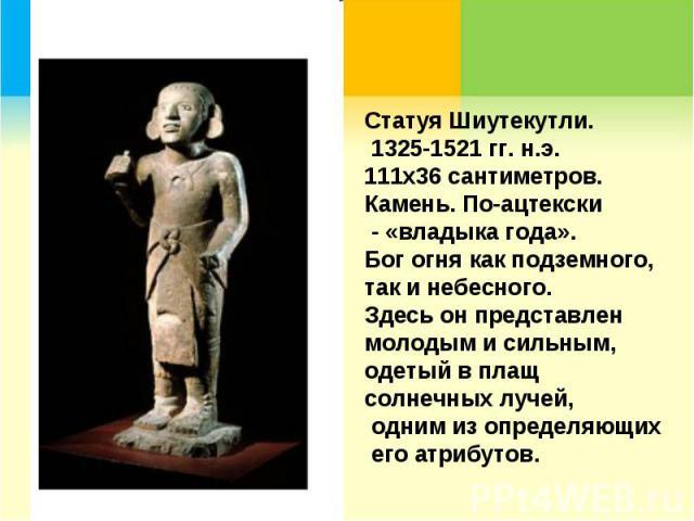 Статуя Шиутекутли. 1325-1521 гг. н.э. 111х36 сантиметров. Камень. По-ацтекски - «владыка года». Бог огня как подземного, так и небесного. Здесь он представлен молодым и сильным, одетый в плащ солнечных лучей, одним из определяющих его атрибутов.